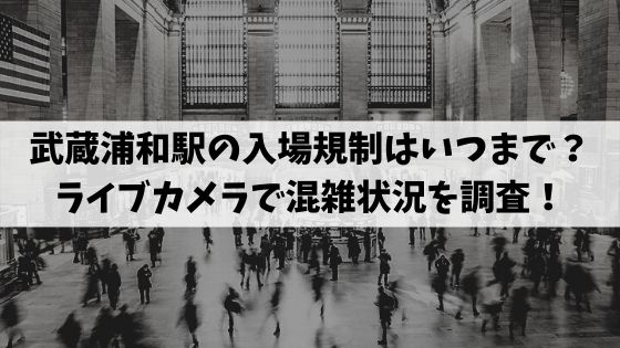 武蔵浦和駅の入場規制はいつまで?ライブカメラで混雑状況を調査!