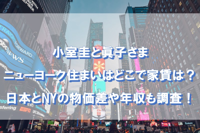 小室圭と眞子さまのニューヨーク住まいはどこで家賃は?日本とNYの物価差や年収も調査!